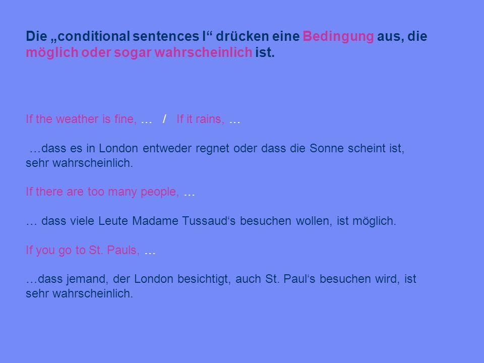 Die conditional sentences I drücken eine Bedingung aus, die möglich oder sogar wahrscheinlich ist. If the weather is fine, … / If it rains, … …dass es