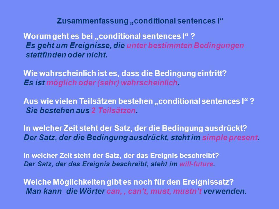 Zusammenfassung conditional sentences I Worum geht es bei conditional sentences I ? Es geht um Ereignisse, die unter bestimmten Bedingungen stattfinde