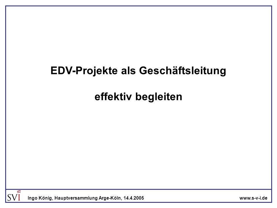 www.s-v-i.deIngo König, Hauptversammlung Arge-Köln, 14.4.2005 Die Ausgangslage Ein EDV-Projekt muss im Unternehmen durchgeführt werden.