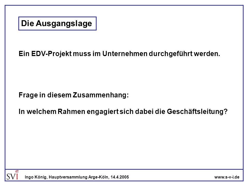 www.s-v-i.deIngo König, Hauptversammlung Arge-Köln, 14.4.2005 Wesentliche Eigenschaften eines EDV-Projekts sicherlich: -verursacht Kosten -bindet Personalkapazitäten -verursacht Unruhe im Unternehmen -ist ein potentielles Geschäftsrisiko eventuell: -öffnet die Tür zu effizienteren Betriebsabläufen