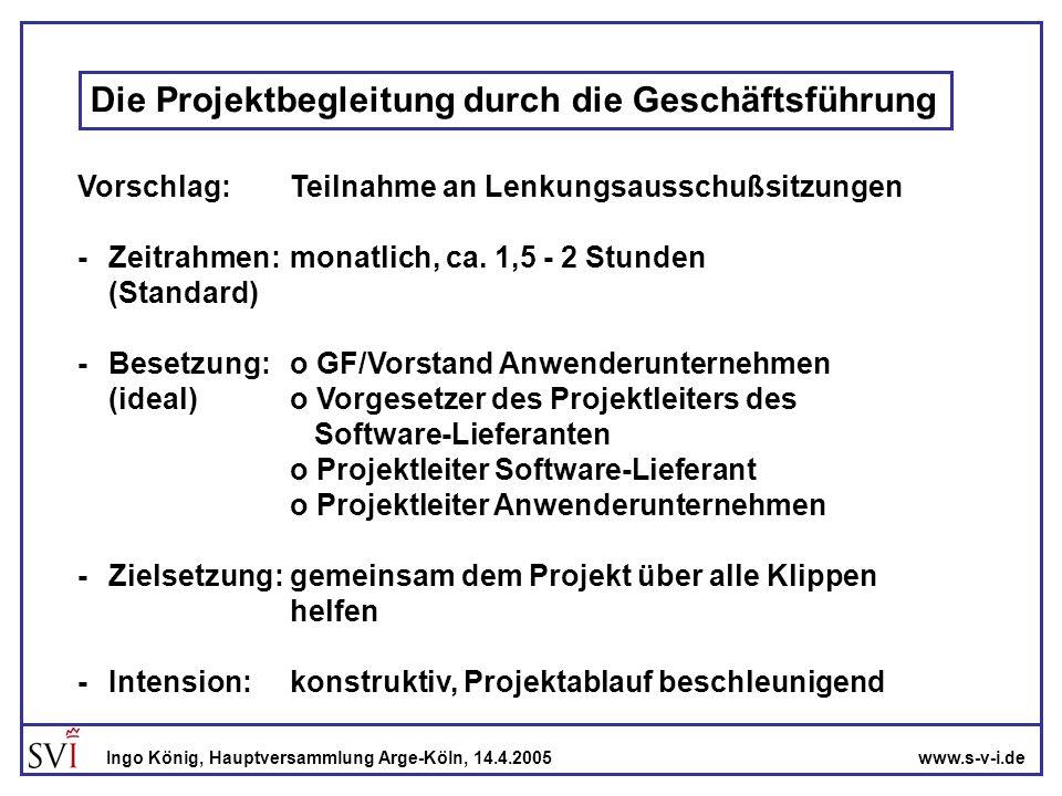 www.s-v-i.deIngo König, Hauptversammlung Arge-Köln, 14.4.2005 Einige Regeln im Lenkungsausschuß -die Besprechung wird von beiden Projektleitern gemeinsam vorbereitet -beide Parteien berichten offen über bekannte Probleme -EDV-spezifische Fachausdrücke (dv-chinesisch) werden nicht verwendet -Der Geschäftsführer und der Vorgesetzte sind nicht nur Berichtsempfänger, sondern greifen helfend ein (Entscheidungen, Personalprobleme ….) -Oberstes Ziel muß immer sein, dem Projekt zum Erfolg zu verhelfen
