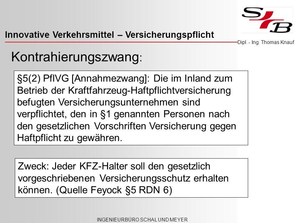 Innovative Verkehrsmittel – Versicherungspflicht INGENIEURBÜRO SCHAL UND MEYER Dipl. - Ing. Thomas Knauf §5(2) PflVG [Annahmezwang]: Die im Inland zum