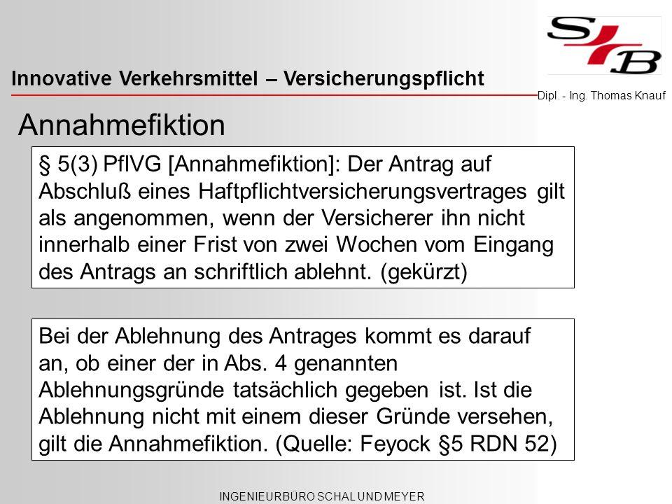 Innovative Verkehrsmittel – Versicherungspflicht INGENIEURBÜRO SCHAL UND MEYER Dipl. - Ing. Thomas Knauf Annahmefiktion § 5(3) PflVG [Annahmefiktion]: