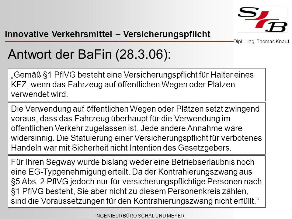 Innovative Verkehrsmittel – Versicherungspflicht INGENIEURBÜRO SCHAL UND MEYER Dipl. - Ing. Thomas Knauf Antwort der BaFin (28.3.06): Für Ihren Segway