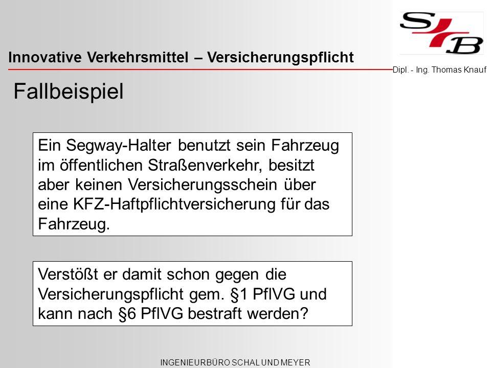 Innovative Verkehrsmittel – Versicherungspflicht INGENIEURBÜRO SCHAL UND MEYER Dipl. - Ing. Thomas Knauf Fallbeispiel Ein Segway-Halter benutzt sein F