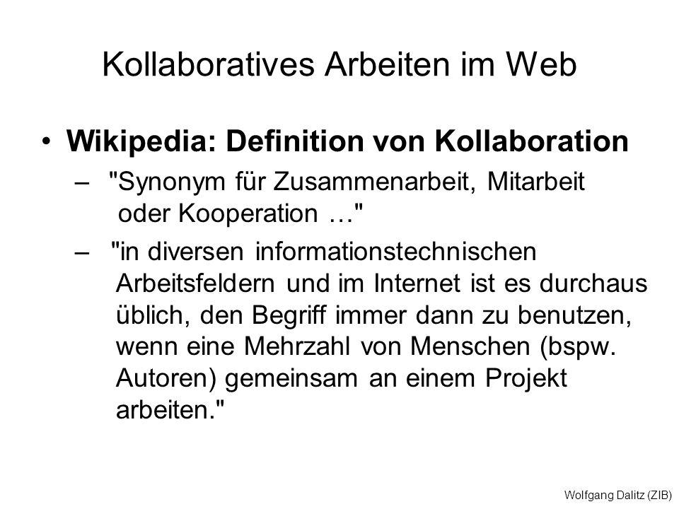 Wolfgang Dalitz (ZIB) Kollaboratives Arbeiten im Web Wikipedia: Definition von Kollaboration – Synonym für Zusammenarbeit, Mitarbeit oder Kooperation … – in diversen informationstechnischen Arbeitsfeldern und im Internet ist es durchaus üblich, den Begriff immer dann zu benutzen, wenn eine Mehrzahl von Menschen (bspw.