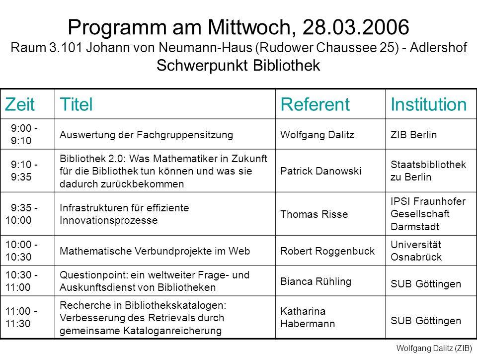 Wolfgang Dalitz (ZIB) Programm am Mittwoch, 28.03.2006 Raum 3.101 Johann von Neumann-Haus (Rudower Chaussee 25) - Adlershof Schwerpunkt Bibliothek ZeitTitelReferentInstitution 9:00 - 9:10 Auswertung der FachgruppensitzungWolfgang DalitzZIB Berlin 9:10 - 9:35 Bibliothek 2.0: Was Mathematiker in Zukunft für die Bibliothek tun können und was sie dadurch zurückbekommen Patrick Danowski Staatsbibliothek zu Berlin 9:35 - 10:00 Infrastrukturen für effiziente Innovationsprozesse Thomas Risse IPSI Fraunhofer Gesellschaft Darmstadt 10:00 - 10:30 Mathematische Verbundprojekte im WebRobert Roggenbuck Universität Osnabrück 10:30 - 11:00 Questionpoint: ein weltweiter Frage- und Auskunftsdienst von Bibliotheken Bianca Rühling SUB Göttingen 11:00 - 11:30 Recherche in Bibliothekskatalogen: Verbesserung des Retrievals durch gemeinsame Kataloganreicherung Katharina Habermann SUB Göttingen