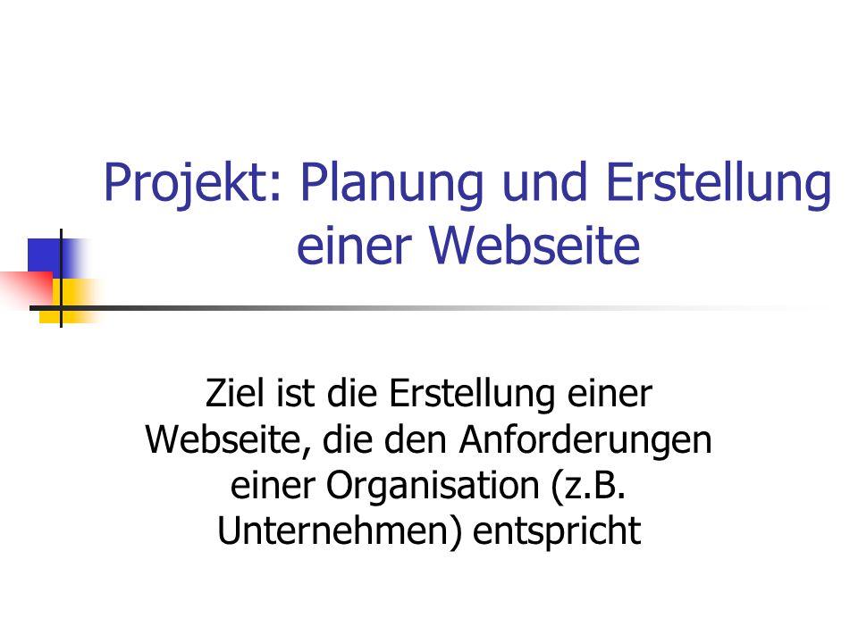 Projekt: Planung und Erstellung einer Webseite Ziel ist die Erstellung einer Webseite, die den Anforderungen einer Organisation (z.B. Unternehmen) ent