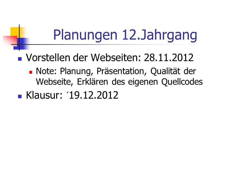 Planungen 12.Jahrgang Vorstellen der Webseiten: 28.11.2012 Note: Planung, Präsentation, Qualität der Webseite, Erklären des eigenen Quellcodes Klausur