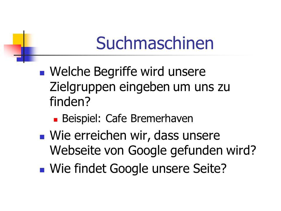 Suchmaschinen Welche Begriffe wird unsere Zielgruppen eingeben um uns zu finden? Beispiel: Cafe Bremerhaven Wie erreichen wir, dass unsere Webseite vo