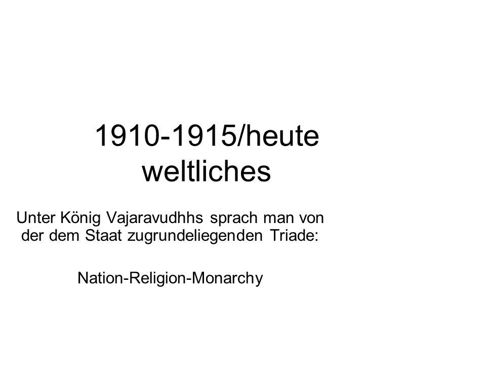 1910-1915/heute weltliches Unter König Vajaravudhhs sprach man von der dem Staat zugrundeliegenden Triade: Nation-Religion-Monarchy
