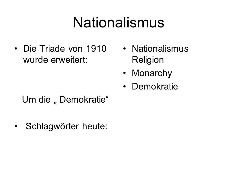 Nationalismus Die Triade von 1910 wurde erweitert: Um die Demokratie Schlagwörter heute: Nationalismus Religion Monarchy Demokratie