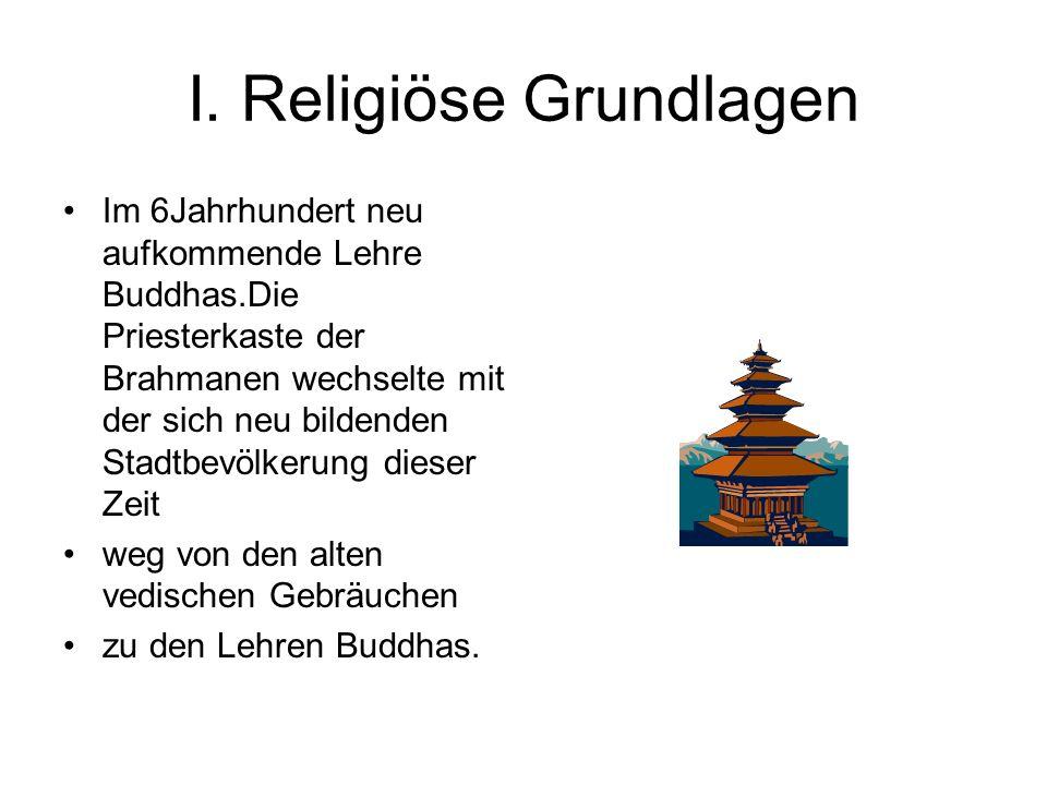 I. Religiöse Grundlagen Im 6Jahrhundert neu aufkommende Lehre Buddhas.Die Priesterkaste der Brahmanen wechselte mit der sich neu bildenden Stadtbevölk