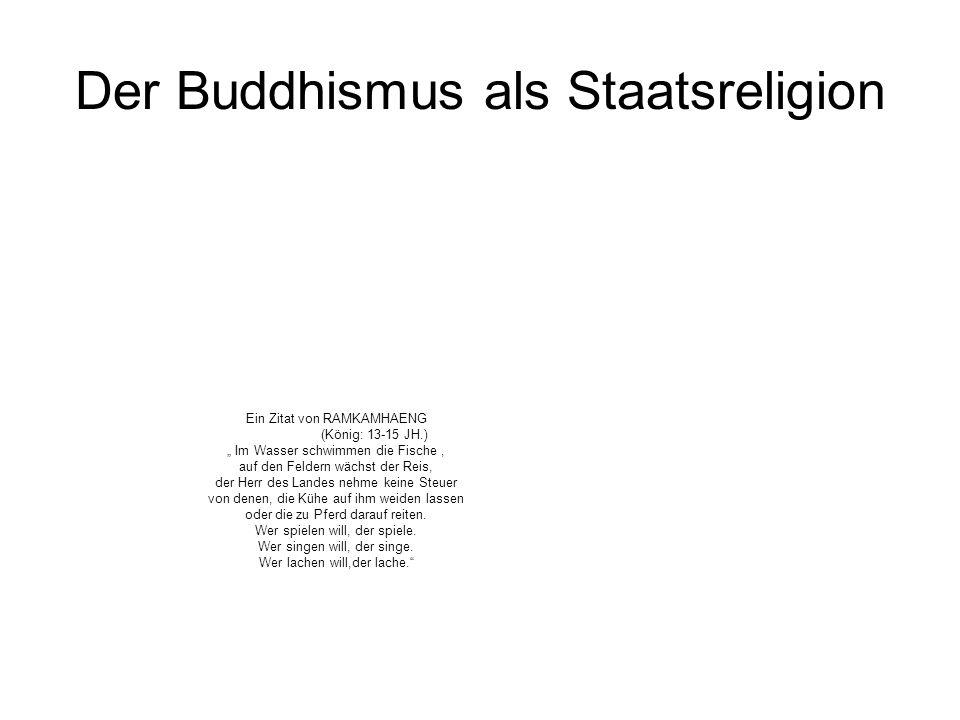 Der Buddhismus als Staatsreligion Ein Zitat von RAMKAMHAENG (König: 13-15 JH.) Im Wasser schwimmen die Fische, auf den Feldern wächst der Reis, der He
