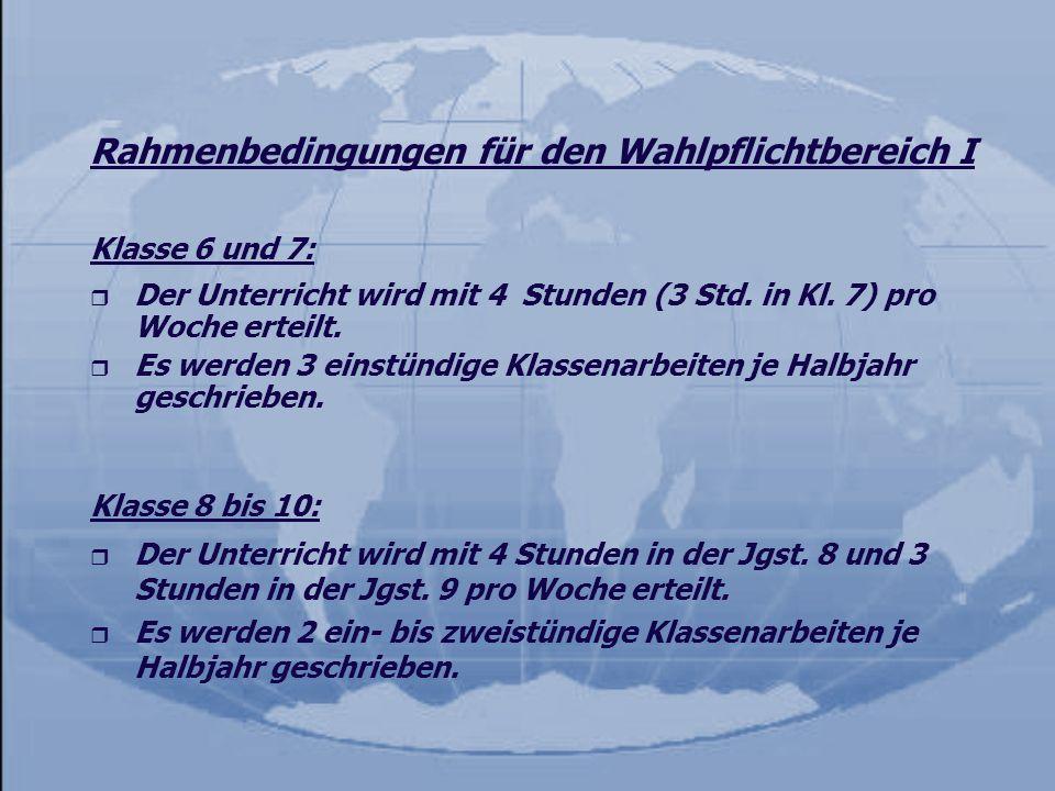 Rahmenbedingungen für den Wahlpflichtbereich I Klasse 6 und 7: r Der Unterricht wird mit 4 Stunden (3 Std. in Kl. 7) pro Woche erteilt. r Es werden 3