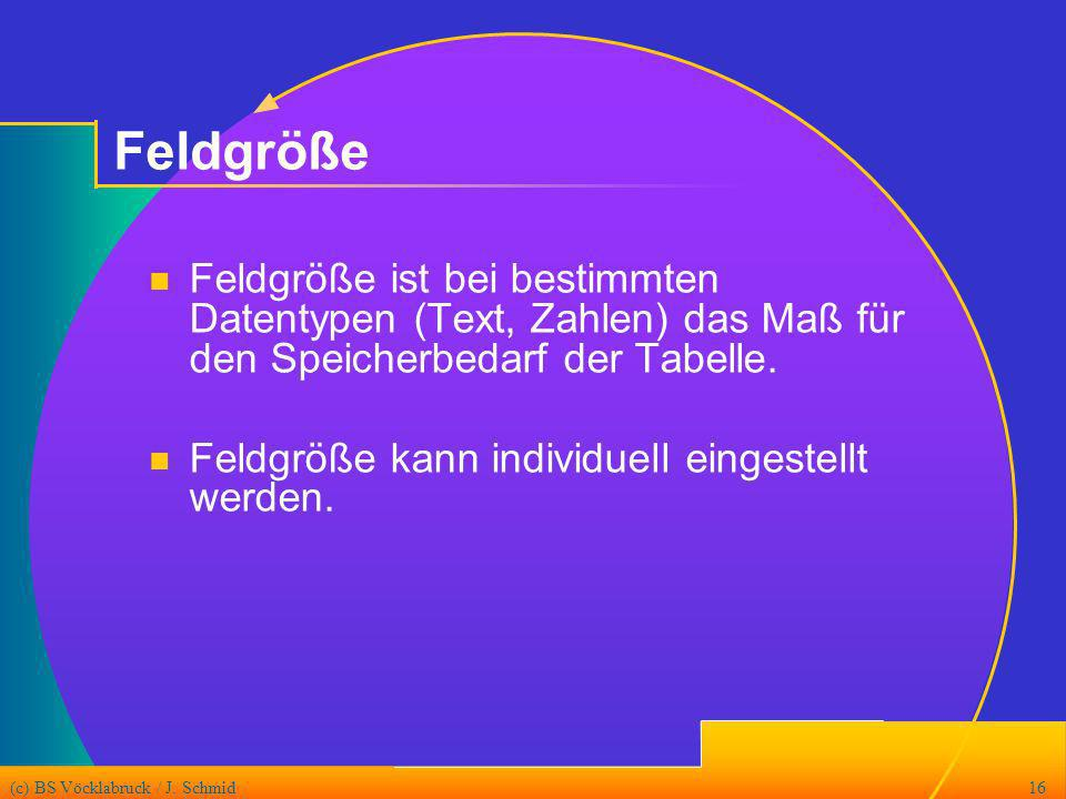 (c) BS Vöcklabruck / J. Schmid16 Feldgröße Feldgröße ist bei bestimmten Datentypen (Text, Zahlen) das Maß für den Speicherbedarf der Tabelle. Feldgröß