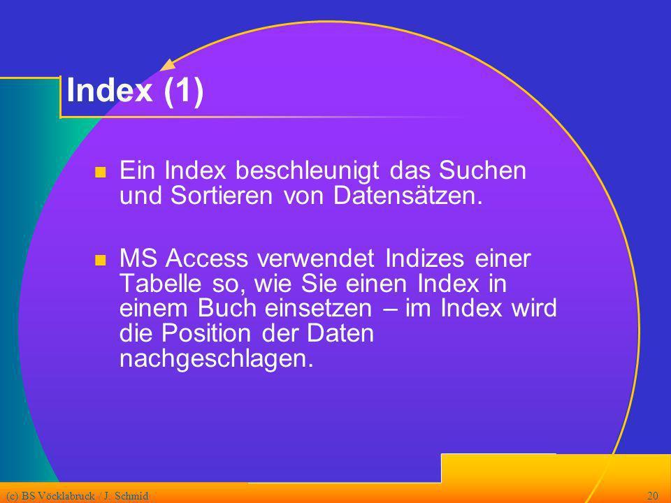(c) BS Vöcklabruck / J. Schmid20 Index (1) Ein Index beschleunigt das Suchen und Sortieren von Datensätzen. MS Access verwendet Indizes einer Tabelle