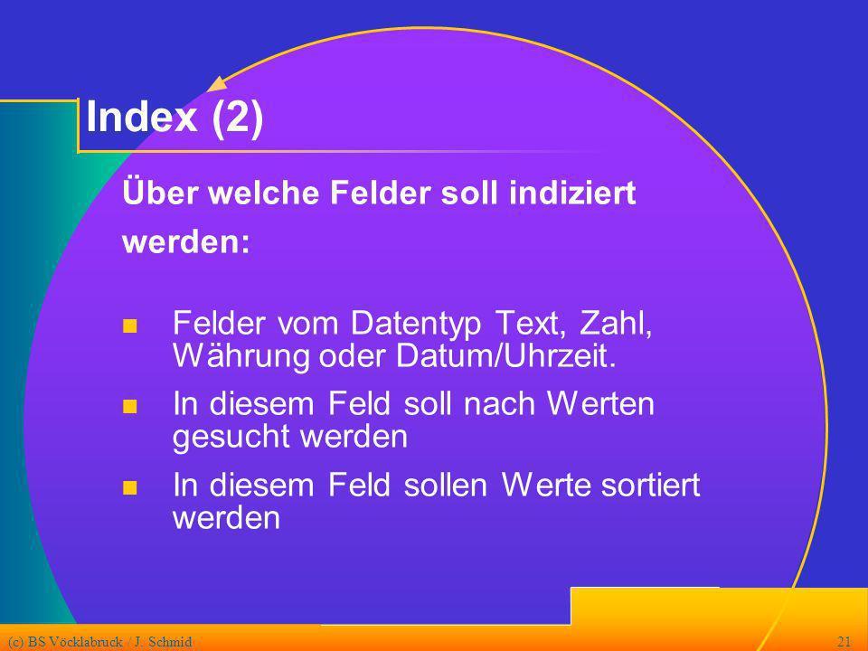 (c) BS Vöcklabruck / J. Schmid21 Index (2) Über welche Felder soll indiziert werden: Felder vom Datentyp Text, Zahl, Währung oder Datum/Uhrzeit. In di