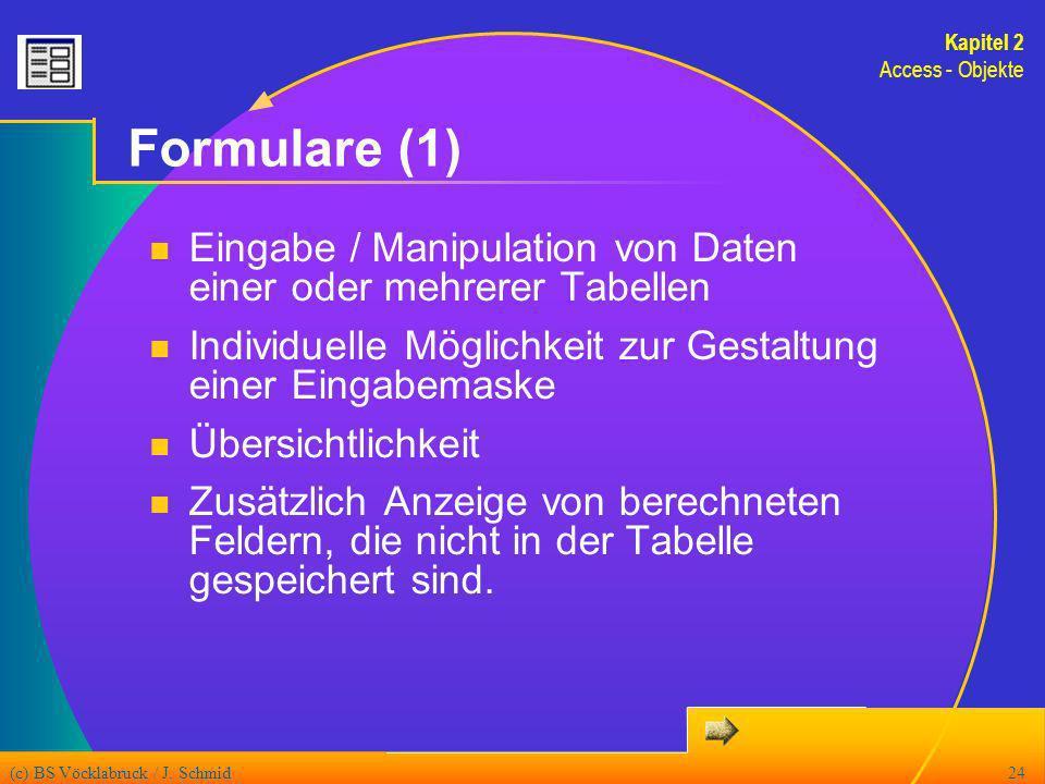 (c) BS Vöcklabruck / J. Schmid24 Formulare (1) Eingabe / Manipulation von Daten einer oder mehrerer Tabellen Individuelle Möglichkeit zur Gestaltung e