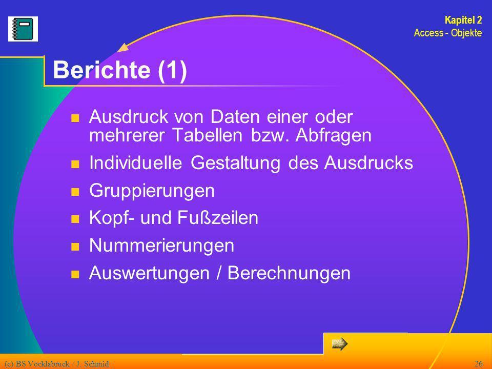 (c) BS Vöcklabruck / J. Schmid26 Berichte (1) Ausdruck von Daten einer oder mehrerer Tabellen bzw. Abfragen Individuelle Gestaltung des Ausdrucks Grup