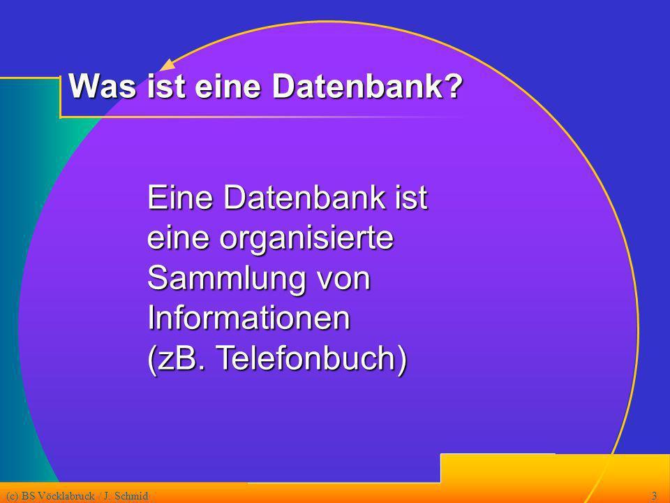 (c) BS Vöcklabruck / J. Schmid3 Eine Datenbank ist eine organisierte Sammlung von Informationen (zB. Telefonbuch) Was ist eine Datenbank?