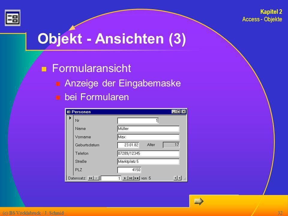 (c) BS Vöcklabruck / J. Schmid32 Objekt - Ansichten (3) Formularansicht Anzeige der Eingabemaske bei Formularen Kapitel 2 Access - Objekte