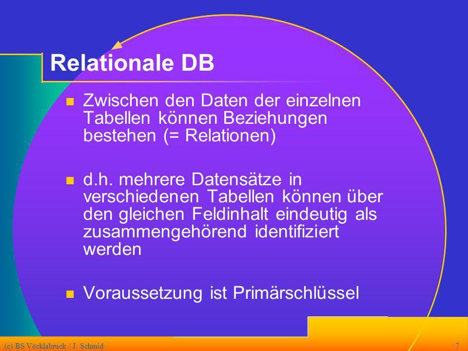 (c) BS Vöcklabruck / J. Schmid7 Relationale DB Zwischen den Daten der einzelnen Tabellen können Beziehungen bestehen (= Relationen) d.h. mehrere Daten