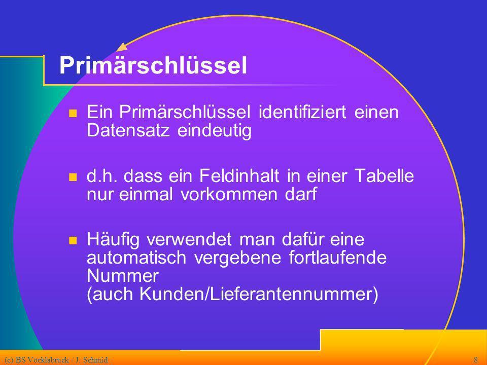 (c) BS Vöcklabruck / J. Schmid8 Primärschlüssel Ein Primärschlüssel identifiziert einen Datensatz eindeutig d.h. dass ein Feldinhalt in einer Tabelle