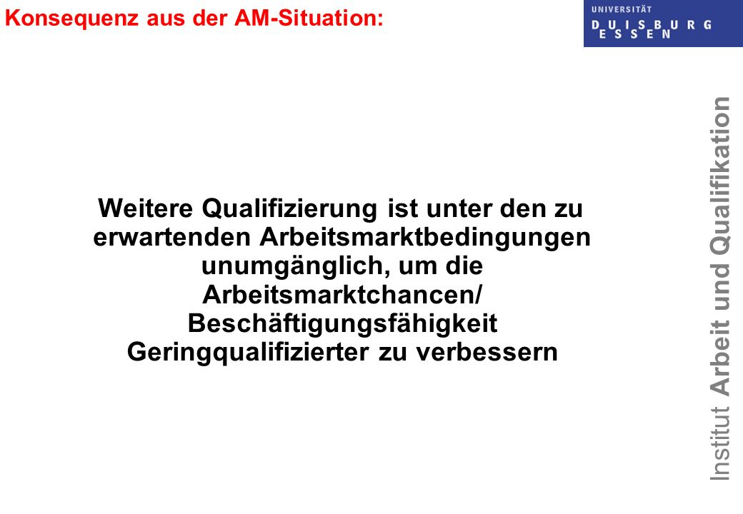 Institut Arbeit und Qualifikation Konsequenz aus der AM-Situation: Weitere Qualifizierung ist unter den zu erwartenden Arbeitsmarktbedingungen unumgän