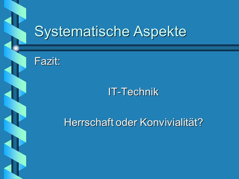Systematische Aspekte Fazit:IT-Technik Herrschaft oder Konvivialität?