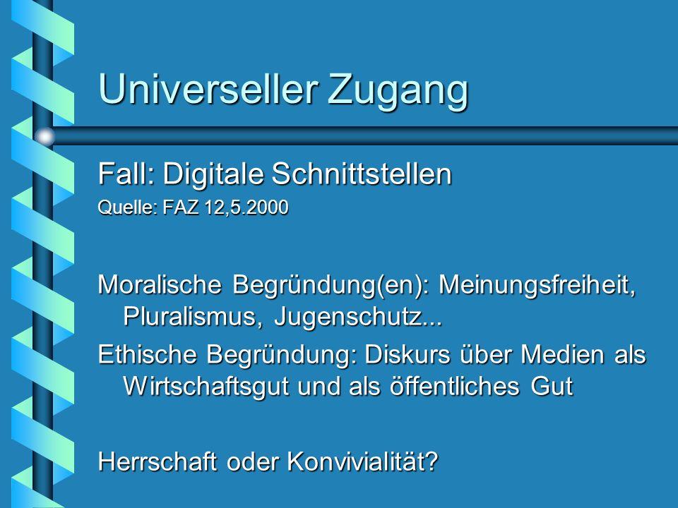 Universeller Zugang Fall: Digitale Schnittstellen Quelle: FAZ 12,5.2000 Moralische Begründung(en): Meinungsfreiheit, Pluralismus, Jugenschutz... Ethis