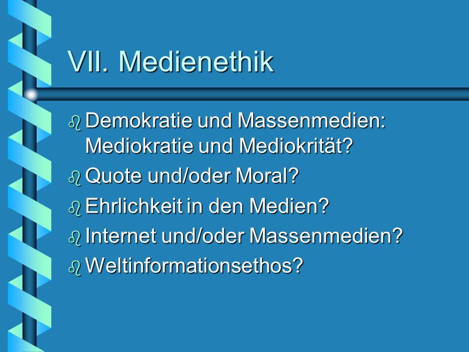 VII. Medienethik b Demokratie und Massenmedien: Mediokratie und Mediokrität? b Quote und/oder Moral? b Ehrlichkeit in den Medien? b Internet und/oder