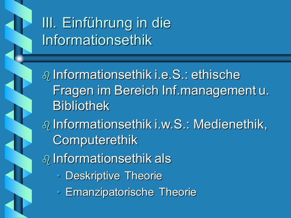 III. Einführung in die Informationsethik b Informationsethik i.e.S.: ethische Fragen im Bereich Inf.management u. Bibliothek b Informationsethik i.w.S