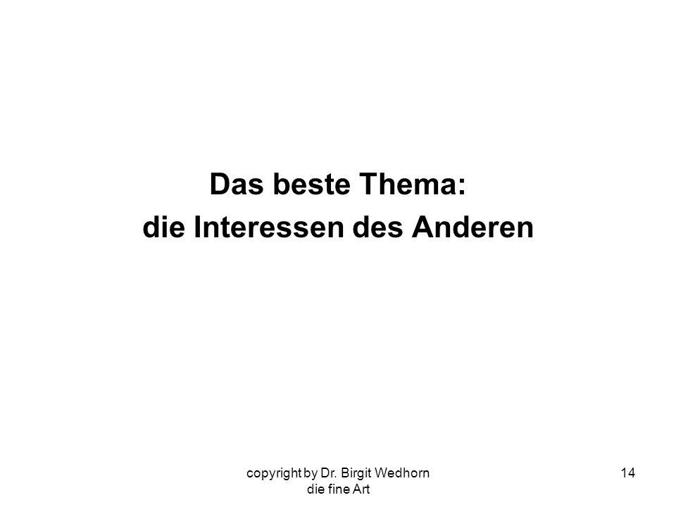 copyright by Dr. Birgit Wedhorn die fine Art 14 Das beste Thema: die Interessen des Anderen
