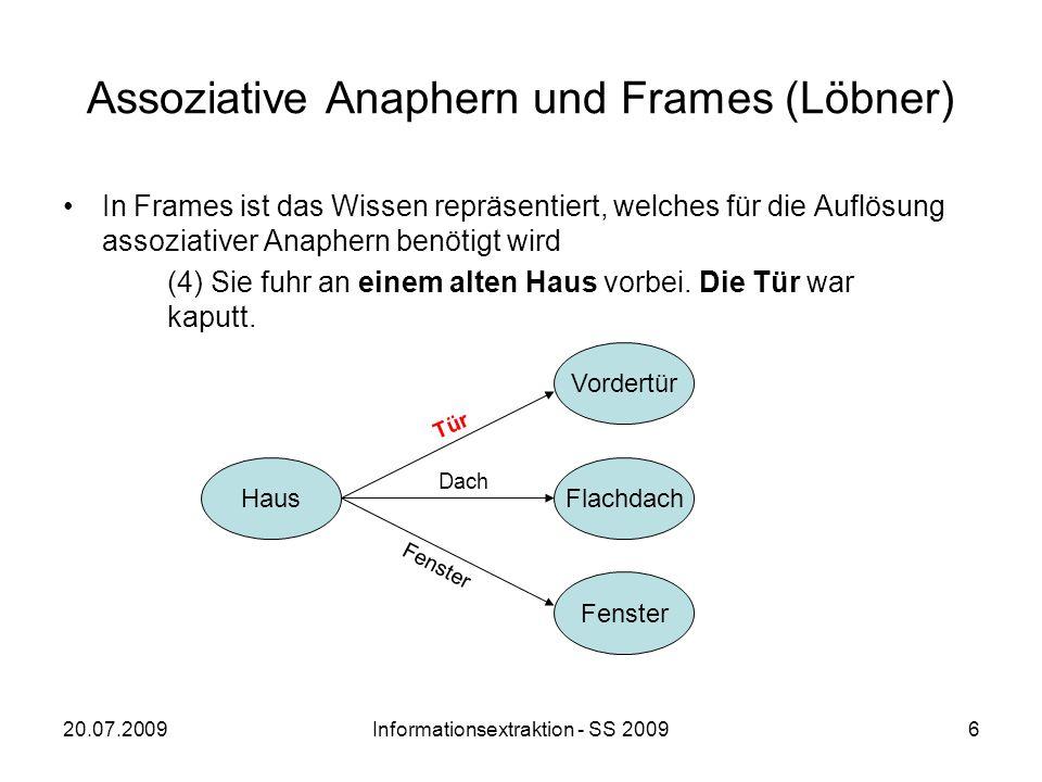 20.07.2009Informationsextraktion - SS 20097 Assoziative Anaphern und Frames (Löbner) Das Antezedens Haus evoziert einen Frame HAUS, in dem einem Attribut ein Wert (eine bestimmte Tür) zugewiesen wird.