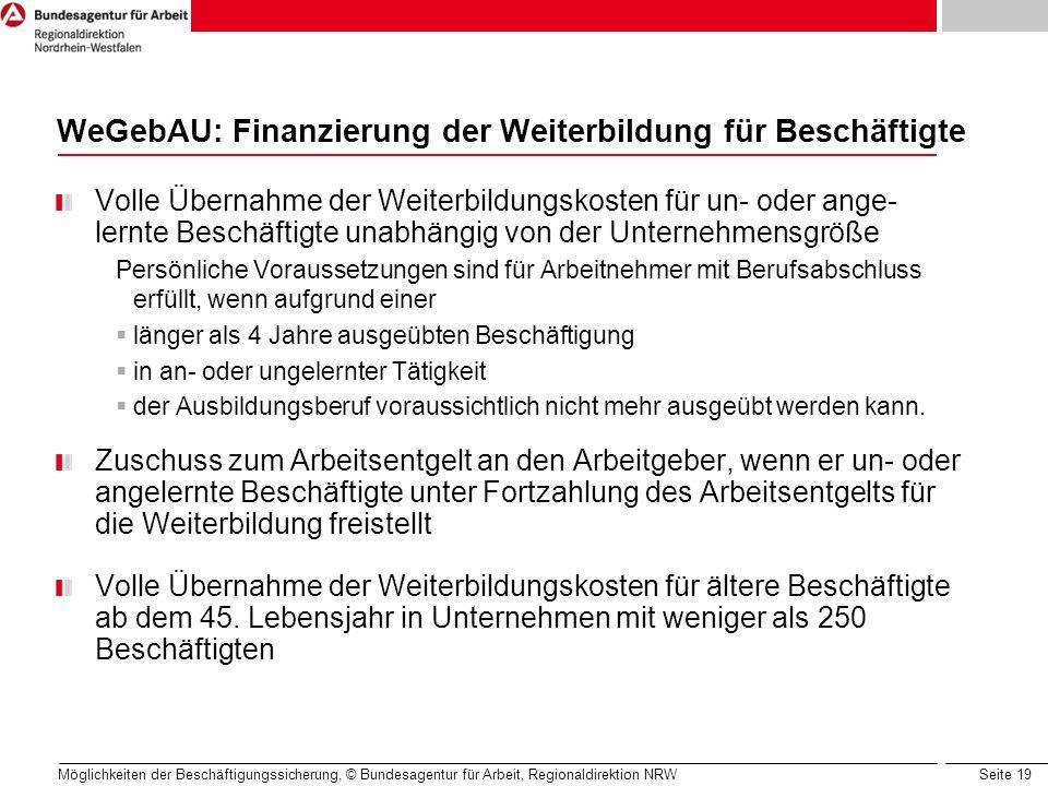 Seite 19 Möglichkeiten der Beschäftigungssicherung, © Bundesagentur für Arbeit, Regionaldirektion NRW WeGebAU: Finanzierung der Weiterbildung für Besc