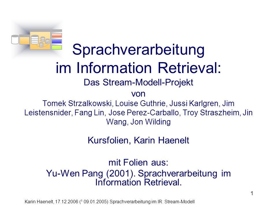 Karin Haenelt, 17.12.2006 ( 1 09.01.2005) Sprachverarbeitung im IR: Stream-Modell 12 Stream: Stämme (stems stream) Funktion –ordnet den Textwörtern eine normalisierte Form zu Methode –Abtrennung von Suffixen (wie -ing, -s, -ment, -ation) implementation: implement –Ersetzung von Suffixen durch normalisierte Suffixe stor+age stor+e –Kontrolle der erzeugten Grundform mittels eines Wörterbuchs (gibt es die erzeugte Form als Wort?) Stream 1: stems Tomek Strzalkowski, Fang Lin, Jin Wang, Jose Perez-Carballo,(1999: 125)