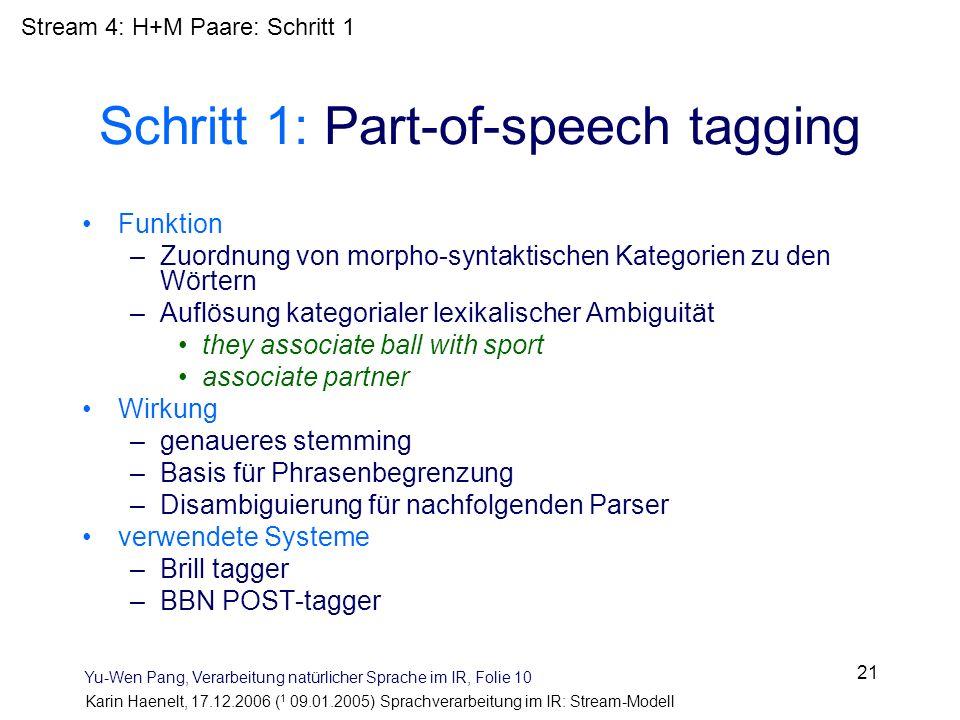 Karin Haenelt, 17.12.2006 ( 1 09.01.2005) Sprachverarbeitung im IR: Stream-Modell 21 Schritt 1: Part-of-speech tagging Funktion –Zuordnung von morpho-
