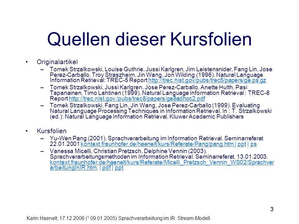 Karin Haenelt, 17.12.2006 ( 1 09.01.2005) Sprachverarbeitung im IR: Stream-Modell 24 Schritt 4: Extraktion von Head+Modifier Paaren Ausgabe des Parsers: Prädikat-Argument-Strukturen Extraktion folgender Typen 1.a head noun and its left adjective or noun adjunct [h: example, m: good], [h: example, m: main] 2.a head noun and the head of its right adjunct awarding of monetary compensation [h: award, m: compensate] 3.the main verb of a clause and the head of its object phrase, [h: sell, m: weapon] 4.the head of the subject phrase and the main verb Europe + produce Tomek Strzalkowski, Louise Guthrie, Jussi Karlgren, Jim Leistensnider, Fang Lin, Jose Perez-Carballo, Troy Straszheim, Jin Wang, Jon Wilding (1996).