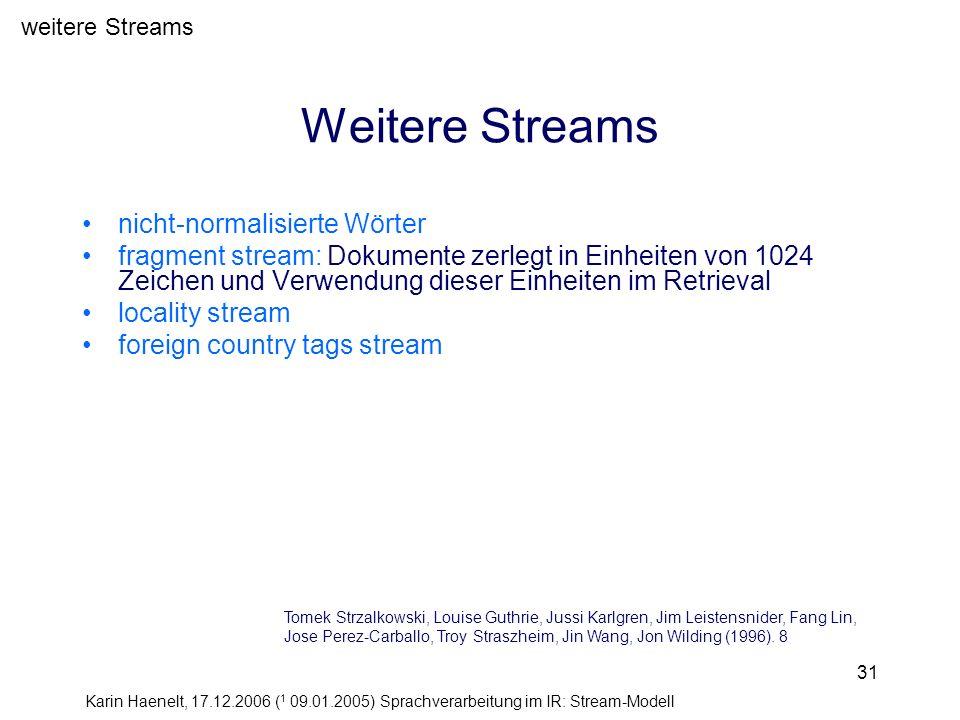 Karin Haenelt, 17.12.2006 ( 1 09.01.2005) Sprachverarbeitung im IR: Stream-Modell 31 Weitere Streams nicht-normalisierte Wörter fragment stream: Dokum
