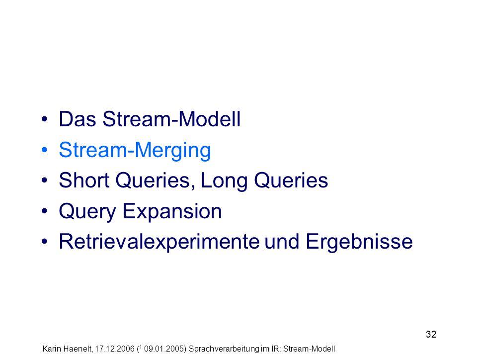 Karin Haenelt, 17.12.2006 ( 1 09.01.2005) Sprachverarbeitung im IR: Stream-Modell 32 Das Stream-Modell Stream-Merging Short Queries, Long Queries Quer
