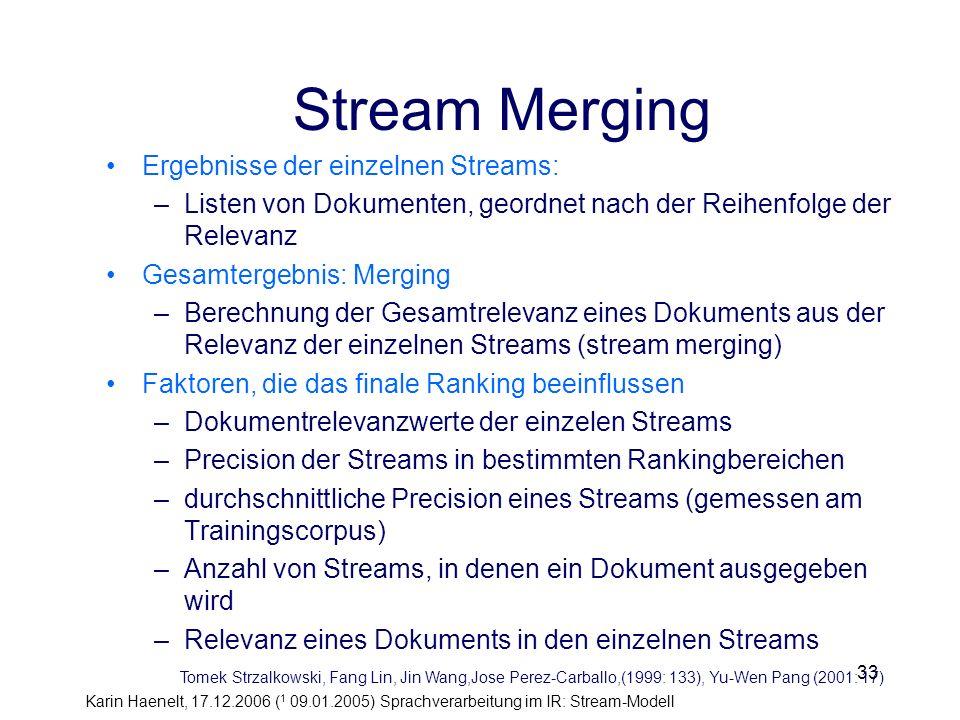 Karin Haenelt, 17.12.2006 ( 1 09.01.2005) Sprachverarbeitung im IR: Stream-Modell 33 Stream Merging Ergebnisse der einzelnen Streams: –Listen von Doku