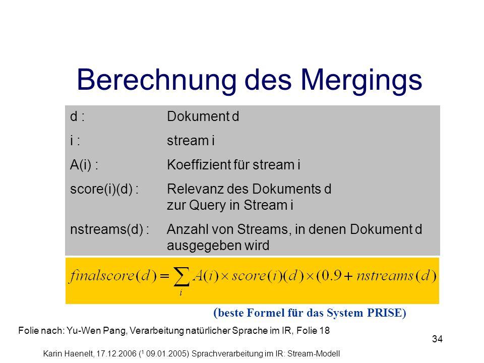 Karin Haenelt, 17.12.2006 ( 1 09.01.2005) Sprachverarbeitung im IR: Stream-Modell 34 Berechnung des Mergings d :Dokument d i : stream i A(i) : Koeffiz