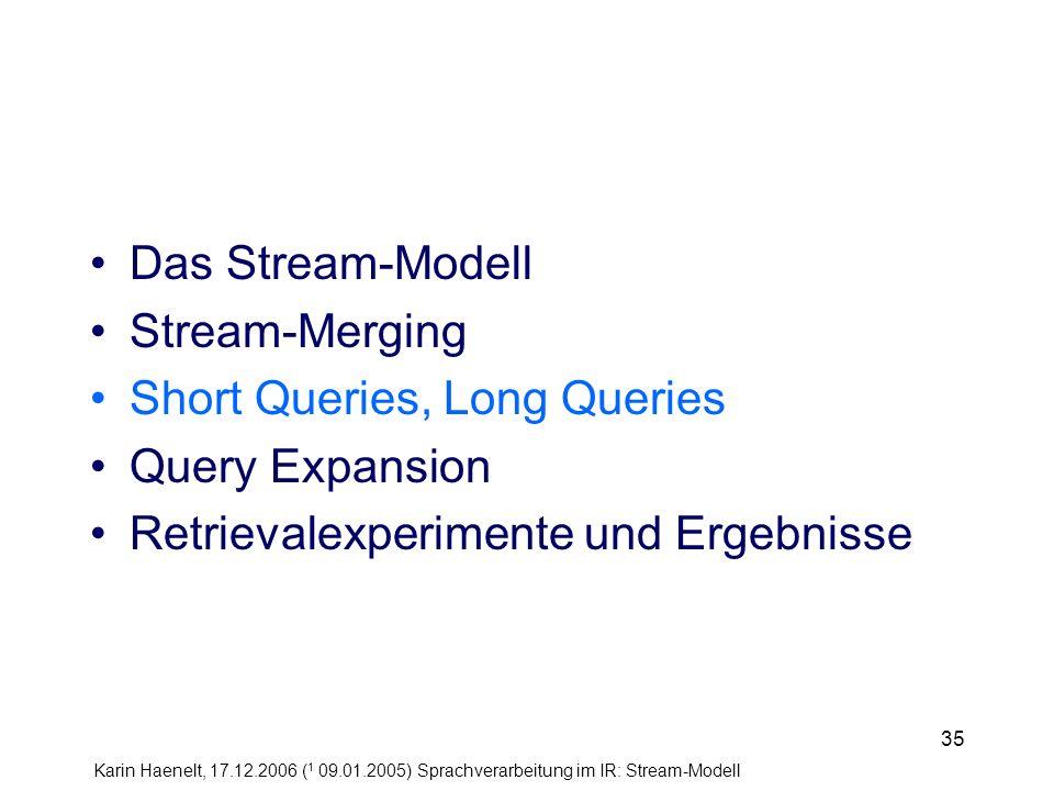 Karin Haenelt, 17.12.2006 ( 1 09.01.2005) Sprachverarbeitung im IR: Stream-Modell 35 Das Stream-Modell Stream-Merging Short Queries, Long Queries Quer