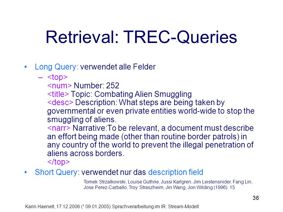 Karin Haenelt, 17.12.2006 ( 1 09.01.2005) Sprachverarbeitung im IR: Stream-Modell 36 Retrieval: TREC-Queries Long Query: verwendet alle Felder – Number: 252 Topic: Combating Alien Smuggling Description: What steps are being taken by governmental or even private entities world-wide to stop the smuggling of aliens.