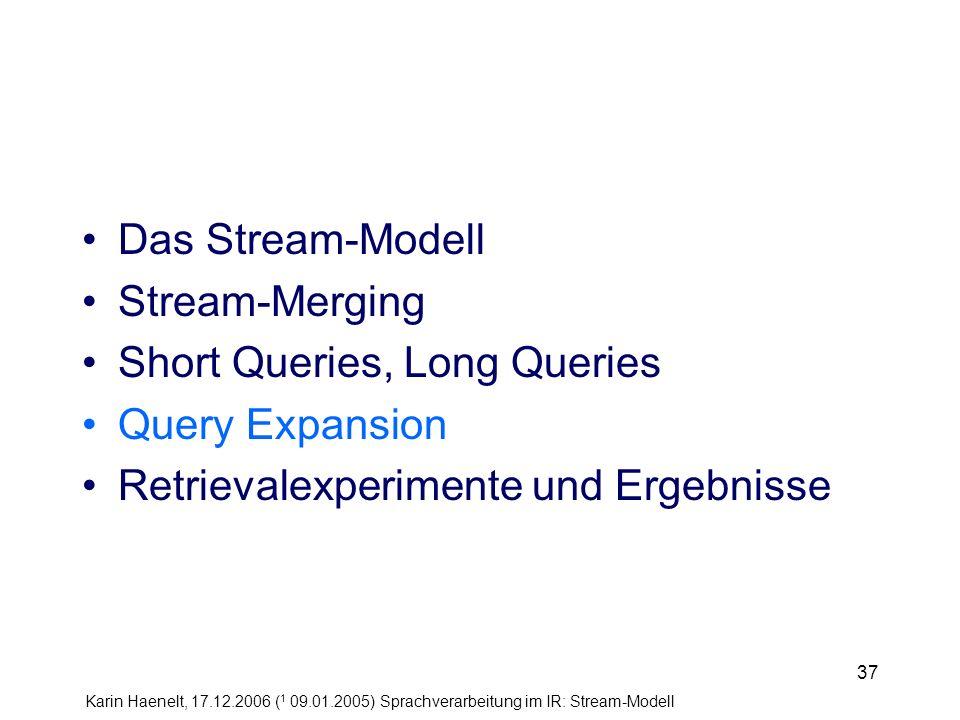 Karin Haenelt, 17.12.2006 ( 1 09.01.2005) Sprachverarbeitung im IR: Stream-Modell 37 Das Stream-Modell Stream-Merging Short Queries, Long Queries Quer