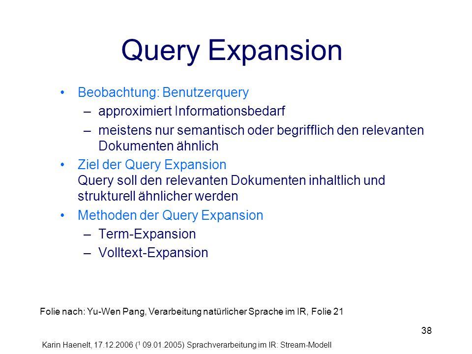 Karin Haenelt, 17.12.2006 ( 1 09.01.2005) Sprachverarbeitung im IR: Stream-Modell 38 Query Expansion Beobachtung: Benutzerquery –approximiert Informat