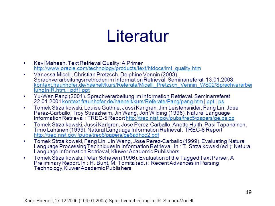Karin Haenelt, 17.12.2006 ( 1 09.01.2005) Sprachverarbeitung im IR: Stream-Modell 49 Literatur Kavi Mahesh. Text Retrieval Quality: A Primer http://ww