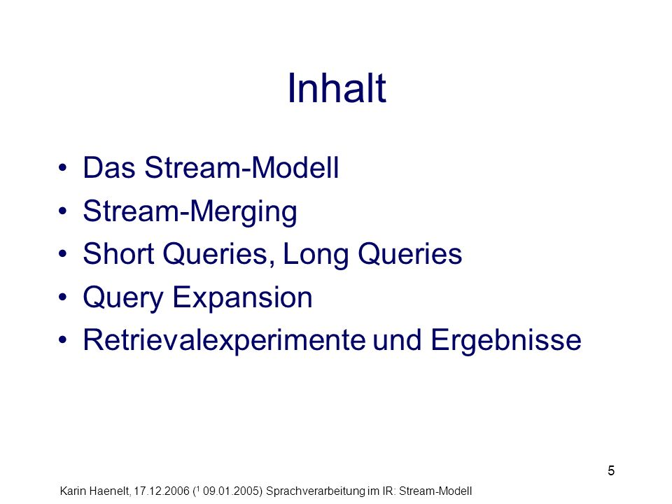Karin Haenelt, 17.12.2006 ( 1 09.01.2005) Sprachverarbeitung im IR: Stream-Modell 5 Inhalt Das Stream-Modell Stream-Merging Short Queries, Long Queries Query Expansion Retrievalexperimente und Ergebnisse