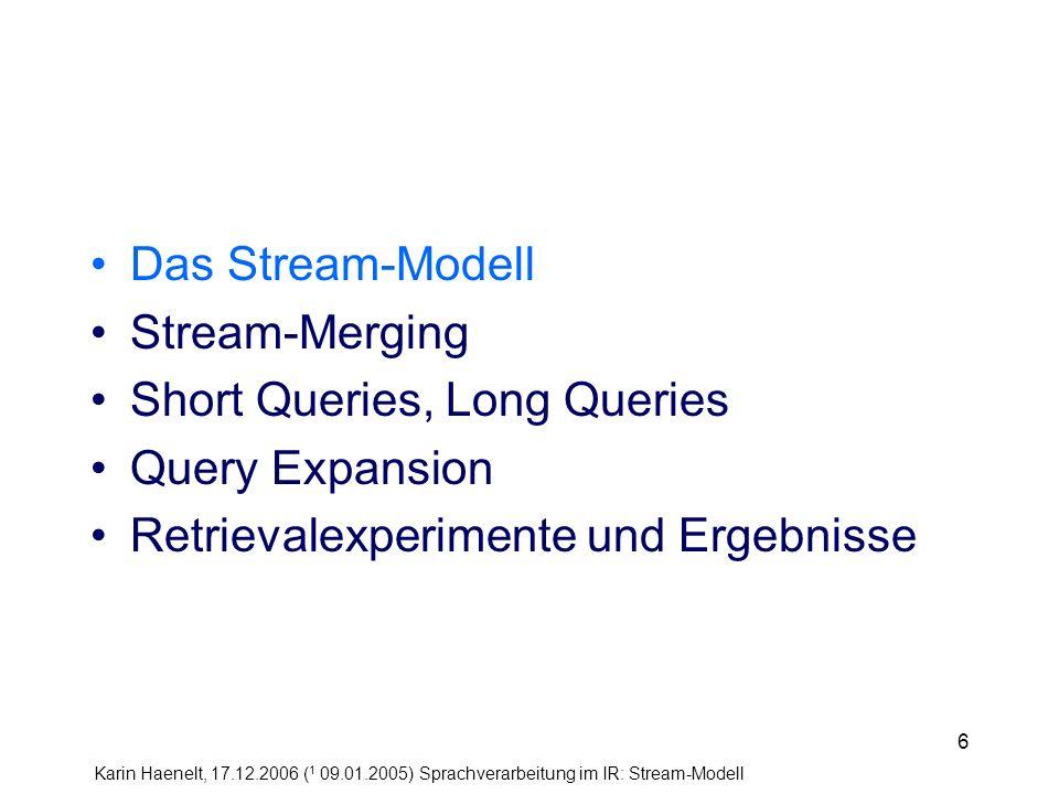 Karin Haenelt, 17.12.2006 ( 1 09.01.2005) Sprachverarbeitung im IR: Stream-Modell 37 Das Stream-Modell Stream-Merging Short Queries, Long Queries Query Expansion Retrievalexperimente und Ergebnisse
